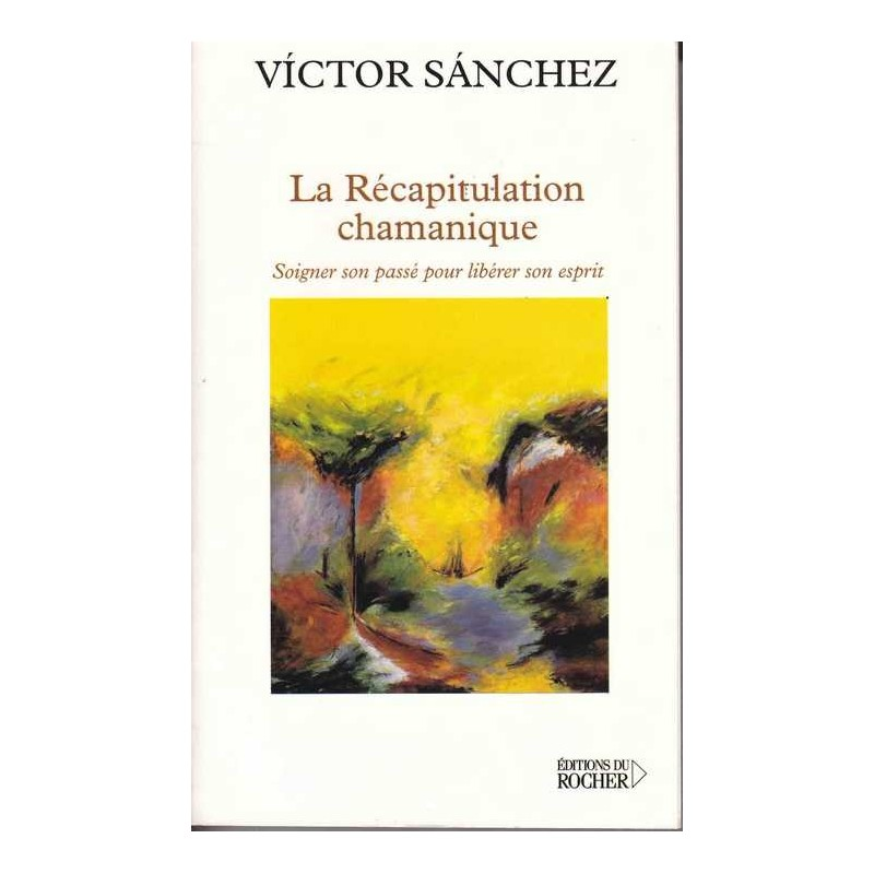 la récapitulation chamanique , victor sanchez